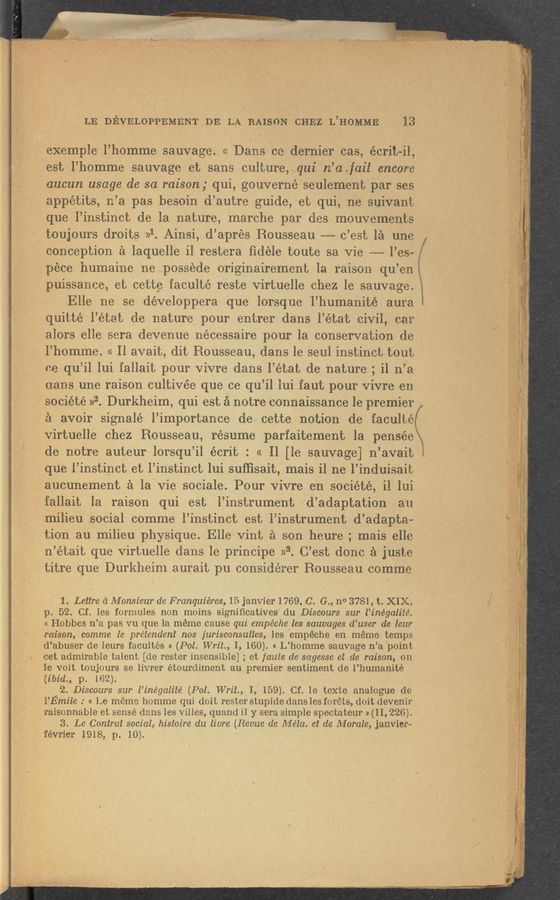 "Page text (OCR generated): "" fv. LE DEVELOPPEMENT DE LA BAISON CHE-Z L'HoMME 13 . exemple l'homme sauvage. << Dans ce derni—er cas, écrit-il, est'l'homme sauva e et sans culture .. ui n'a. ail encore ' . aucun usage do so raison ; qui, gouvernéseulement par ses appétits, n'a pas besoin d'autre guide, et qui, ne suiVant que l'instinct de la nature, marche par des mouvements toujours droits »1. Ainsi, d'a-pres Rousseau -—- c'est 1a une ,; conception a laquelle il restera fidéle toute sa Vie --—— l'es- pece humaine nepossede originairement la raison qu'en puissance, et cette faculté reste virtuelle chez le sauvage. Elle ne se dévelOppera que lorsque l'humanité aura quitté l'état de nature pour entrer dans l'état civil, ear l'homme. « Il avait, dit Rousseau, dans le seul instinct tout '11 '2 Ammssxw-l-W"" ' ,alors elle sera devenue nécessaire pour la conservation de ' ee qu'il lui fallait pour vivre dans l'état de nature ; i1 n'a ' uans une raison. cultivée que ce qu'il lui faut pour 'Vivre en 'société »'-'f. Durkheim, qui est a notre connaissance le premier , a avoir signalé l'importance de cette notion de facult'é' ue l'instinct et l'instinct lui suffisait mais i1 ne l'induisait _ 3 . fallait la raison qui est l'instrument 'dladaptation au milieu social comme l'instinct est l'instrument d'adapta- tion. au milieu physique. Ellevint a son heure ; mais elle n'était que Virtuelle dansle principe »3. C'est done a juste titre que Durkheim aurait pu considérer Rousseau comme 1. Lettre ('1 Monsieur do Franquiéres, 15 janvier 1769. C. G., n0 3781, t. XIX, p._ 52. Cf. les formulas non moins significatives' du Discours sur l'inégaliié. « Hobbes n'a pas vu que la meme cause qui empéche les sauvages d'user de leur raison, comma le prézendeni nos jurisconsulies, les 'empéche en méme temps d'abuser de leurs facultés » (Pol. Writ, I, 160). « L'homme sauvage n'a point cet admirable talent [ole rester insensible] ; et fauie de sagesse ei de raison, on Is voit toujours se livrer étourdiment au premier sentiment de l'humanité {ibid., p. 162). 2. Discours sur l'inégaliié (Pol. Writ, I, 159). Cf. le texte analogue do _ l'Emile : « Le meme homme qui doit resterstupide dans les foréts, doit devenir raiscnnable et sense dans les Villes, quand i] y sera simple spectateur » (II, 226). 3. Le (Control social, histoire du livre (Revue ole Méia. at de Morale, janvier» ' » février1918, p. 10). virtUelle chez Rousseau, resume parfaitement la pensée . de notre auteur lorsqu'il écrit : « ll [le sauvage} n'avait i f 'aucunement a la vie sociale. Pour Vivre en société, il lui , y"" f i ~ u. was..m~_m......_w___. .1"