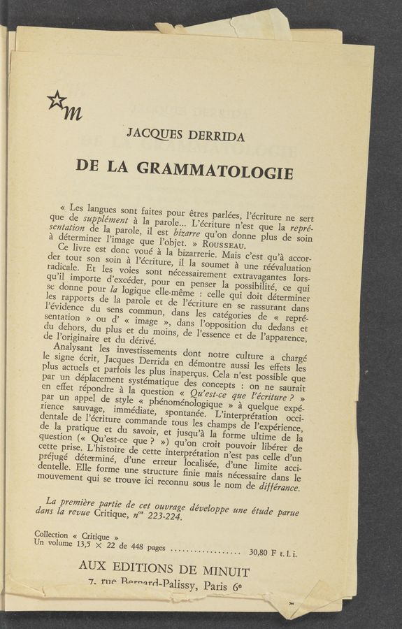 "Page text (OCR generated): JACQUES DERRIDA _ DE LA GRAMMATOLOGIE << Les langues sont faites pour étres parlées, l'écriture ne 'sert que cle supple'mem a la parole... L'e'criture n'est que la repré— sentafzbn de la parole, il est bizarre qu'on donne plus de soin a determiner l'image que l'objet. >> ROUSSEAU. Ce livre est donc voué a la bizarrerie. Mais c'estqu'a accor- les rapports de la parole et de l'e'criture en se rassurant 'dans l'e'vidence du «sens commun, dans les categories de « repre- sentation » ou (1' << image >>, clans l'opposition clu «dedans et du dehors, du plus et du moins, de l'essence et de l'apparence, cle l'originaire et du dérivé. . Analysant les investissements dont notre culture a chargé par un cléplacement systématique des concepts : on ne saurait en effet réponclre a la question << Qu est-ca qua l'e'crz'z'ure P » par un appel de style « phénoménologique » a quelque expe- rience sauvage, immediate, spontanée. L'interprétation occi- dentale de l'écriture commande tous les champs de l'expérience, de la pratique et du savoir, et jusqu'a la forme ultime de la cette prise. L'histoire de cette interpretation n'est pas. celle d'un préjuge' determine, d'une erreur localisée, d'une limite acci- ' dentelle. Elle forme une structure finie mais nécessaire dans le mouvement qui se trouve ici reconnu sous le nom de diffémnce. I La premiere part2? de cet ouvm e developpe une étua'e parue dam la revue Critique, 72"" 223-224. Collection « Critique » Un volume 13,5 x 22 de 448 pages .................. 30,80 F t.1.i. AUX EDITIONS DE MINUIT 7. rue Perharr'l-PallSSY, Paris 68 5"" ; '0' ' .1 F!"" 1."