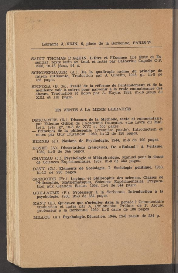 "Page text (OCR generated): Librairie J. VRIN, 6, place de la Sorbonne, , PARIS-V8 "" .- SAINT THOMAS D'AQUIN. L'Etre et l'Essence (De Ente et Es- N sentia), texte latin av. trad. et notes par Catherine Capelle Q. P. 1956, in-16 jésus, 94 p. SCHOPENHAUER (A..) De la quadruple racine du principe de rai'éson suffisante Traduction par J. Gibelin, 1946, gr. in-8 gev 16 pages. SPINOZA (B. de). Traité de la réforme de l'entendement et de la};- meilleure voie a suivre pour parvenir a la vraie connaissance des choses. Traduction et notes par A. Koyré. 1951. 111-16 jésus def XXI et 115 :Rpages EN VENTE A LA MEME LIBRAIRIE 'N ' 1', ' 't~>~=' 3,ij I _ $7 "" ""f x ' "" -' . f * . ' ' 7 1 ' \ DESCARTES (R). Discours de la Méthode, texte et commentaure, par Etienne Gilson de i'Académie francaise. «Le Livre du Ma1—li. ; tre». 1947, gr in—8 de XVI et 500 pages. __... Principes de la philosol'hie (Premiere partie), Introduction etflé."" notes par Guy Durandin. 1950, in~12 de 158 pages. BERNIS (J.). Notions de Psychologie. 1944,111—8 de 190 pageS (BOYET (A) Dissertations francaises De (c Roland >> a VerlameJ-'f' 1950, in-8 de 344 pages. CHATEAU (J ). Psy'choiogie et Métap'hysique. Manuel pour la classe'i de Sciences Experiment-ales. 1957, in-8 de 352 pages. DAVY (GM) Elements de SociolOgie. I. Socioiogie politique. 19501.57 3 in—12 de 236 pages. GREGOIRE (Fr..) Logique ei; philoSOphie des sciences. ClaSses ole: Philosophie, Mathématiques, Sciences Experimentales, Prepara- tion aux Grandes Eccles. 1953, in—8 de 344 pages. GUILLAUME (P.).. ProfeSseur a la Sorbonne Introduction 3. la I psychologie. 1960, in-8 de 384 pages. KANT . (E.). Qu' est-cc que 5 'orienter dans la pe'nSée. 7 Commentalre I traduction et notes par A Philonenko. Preface de F. Alqu1e, professeur a la Sorbonne. 1959, in—8 carré de 106 pages. "" I , MILLOT (A.). Psychologie.Education. 1944,111-8 raisin de 234 p '1. ."