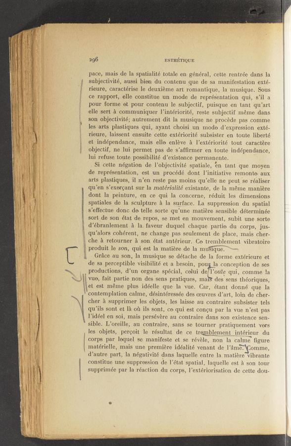 "Page text (OCR generated): < ""A 11 29.6 ESTHETIQUE pace, mais de la spatialité totale en géne'ral, cette rentrée dans la subjectivité, aussi bien du contenu que de sa manifestatiOn exté- 'rieure, caractérise 1e deuxieme art romantique, la musique. Sous ce rapport, elle constitue un mode de representation qui, s'il a pour forme et pour contenu 1e subjectif, puisque en tant qu'art elle serta ' acommuniquer l'intériorité, reste subjectif meme dans son objectivité; autrement dit la musique ne procede pas comme les arts plastiques qui, ayant chOisi un mode ""cl expression exté- rieure, laissent ensuite cette exteriorité suhsister en toute liberte' et indépendance, mais elle enleve a l'extériorité tout caractere objectif, ne lui permet pas de s 'affirmer en toute indépendance, lui 1efuse toute possibilité d' existence permanente. Si cette negation de l'objectivite' spatiale, en tant que moyen de representation, est un procédé dont l'initiative remonto aux arts plastiques, i1 11 'en reste pas moins qu 'elle ne peut Se réaliser qu 'en 5 'exercant sur la matérialité existante, de la meme maniere dont la peinture, en ce qui la concerne, réduit les dimensions spatiales de la sculpture a la surface. La suppression du spatial s'effectue donc de- telle sorte qu'une matiere sensible déterminéxe sort de son état de rep-0s, se met en mouvement, subit une sorte d'ébranlement a la faveur duquel chaque partie du corps, jus— qu 'alors coherent, ne change pas seulement de place, mais cher- che a retourner a son état antérieur. Ce tremblement vibratoire Wk ' '2 » ""Kg-- *1 ' , i' 1 ""it; '13, ""in; 5i} i. l l prodult le son, qui est la matiere de la mu'slque Grace au son, la musique se détache de la forme extérieure et de sa perceptible Visibilité et a besoin, po upla conception de ses productions, (1' un organe special, colui de 1' cute qui, comme la vue, fait partie non des sens pratiques, ma§ des sens théoriques, et est meme plus idéelle que la vue. Car, étant donné que la contemplatlon calme, désintéresse'e des oeuvres d' art, loin de cher— cher a supprimer les objets, les laisse au contraire subsister tels qu'ils sont et 1a 011 ils sont, ce qui est concu par la vue n'est pas l'idéel en. soi, mais persevere au contraire dans son existence sen- ' sible. L'oreille, au contraire, sans se tourner pratiquement vers les objets, percoit le résultat de ce tremblement interleur du corps par lequel se manifeste et se révele, non la calme figure 1 matérielle, mais une premiere idéalité venant de l'a ame. Comme, d'autre part, la négativité dans laquelle entre lamatiere Vibrante constitue une suppression de. l'état spatial, laquelle est a son tour supprimée par la réaction du corps, l'extériorisation de cette dou- ' w-rpi' .t-flJMzt'Y' - n-a-u —:_ 1"
