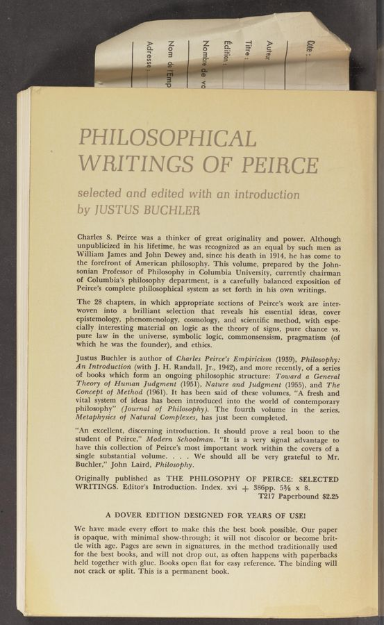 "Page text (OCR generated): PHILOSOPHICAL WRITINGS OF PEIHCE selected and edited with on introduction by IUSTUS BUCHLER Charles S. Peirce was a thinker of great originality and power. Although unpublicized in his lifetime, he was recognized as an equal by such men as William James and John Dewey and, since his death in"" 1914-, he has come to the forefront of American philosophy. This volume, prepared by the John- sonian Professor of Philosophy in Columbia University, currently chairman of Columbia's philosophy department, is a carefully balanced exposition of Peirce's complete philosophical system as set forth in his own writings. The 28 chapters, in which appropriate sections of Peirce's work are inter- woven into a brilliant selection that reveals his essential ideas, cover epistemology, phenomenology, cosmology, and scientific method, with espe- cially interesting material on logic as the theory of signs, pure chance vs. _ pure law in the universe, symbolic logic, commonSensism, pragmatism (of which he was the founder), and ethics. Justus Buchler is'author of Charles Peirce's Empiricism (1939), Philosophy: An Introduction (with J. H. Randall, Jr., 1942), and more recently, of a series of books which form an ongoing philosophic structure: Toward a General Theory of Human Judgment (1951), Nature and Judgment (1955), and The Concept of Method (1961). It has been said of these volumes, ""A fresh and vital system of ideas has been introduced into the world of contemporary philosophy"" (Journal of Philosophy). The fourth volume in the series, Metaphysics of Natural Complexes, has just been completed. ""An excellent, discerning introduction. It should prove a real boon to the student of Peirce,"" Modern Schoolman. ""It is a very signal advantage to have this collection of Peirce's most important work within the covers of a single substantial volume. . . . We should all be very grateful to Mr. Buchler,"" John Laird, Philosophy. Originally published as THE PHILOSOPHY OF PEIRCE: SELECTED WRITINGS. Editor's Introduction. Index. xvi + 386pp. 5% x 8. T217 Paperbound $2.25 A DOVER EDITION DESIGNED FOR YEARS OF USE! We have made every effort to make this the best book possible. Our paper is opaque, with minimal show-through; it will not discolor or become brit- tle with age. Pages are sewn in signatures, in the method traditionally used for- the best books, and will not drop out, as often happens with paperbacks held together with glue. Books open flat for easy reference. The binding will not crack or split. This is a permanent book."